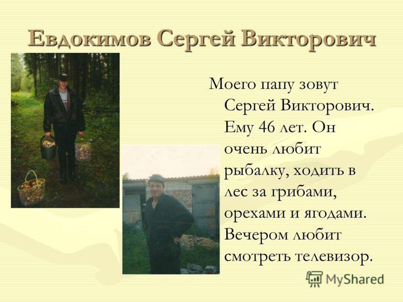 Евдокимов Сергей Викторович Моего папу зовут Сергей Викторович. Ему 46 лет. Он очень любит рыбалку, ходить в лес за грибами, орехами и ягодами. Вечером любит смотреть телевизор.