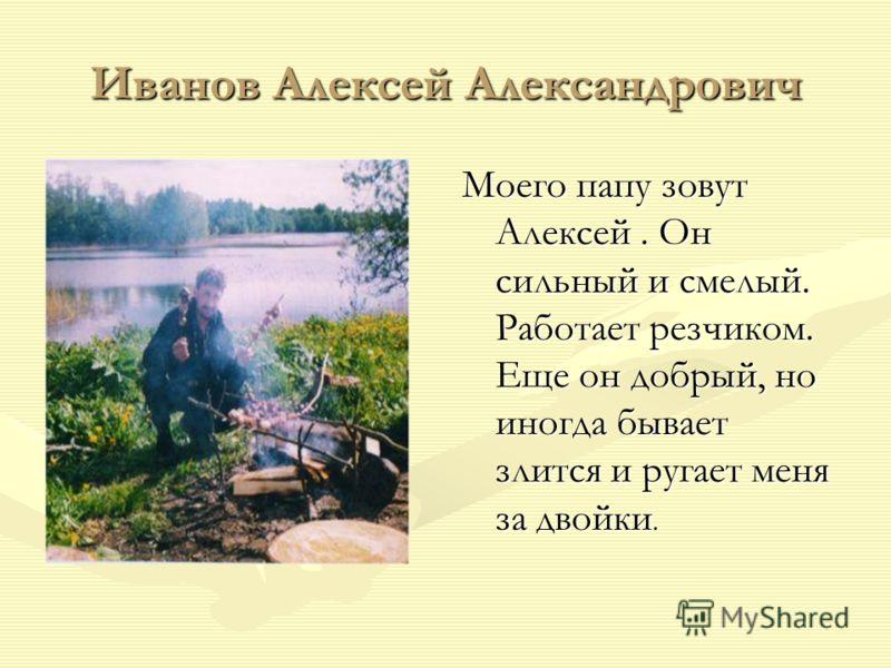 Иванов Алексей Александрович Моего папу зовут Алексей. Он сильный и смелый. Работает резчиком. Еще он добрый, но иногда бывает злится и ругает меня за двойки.