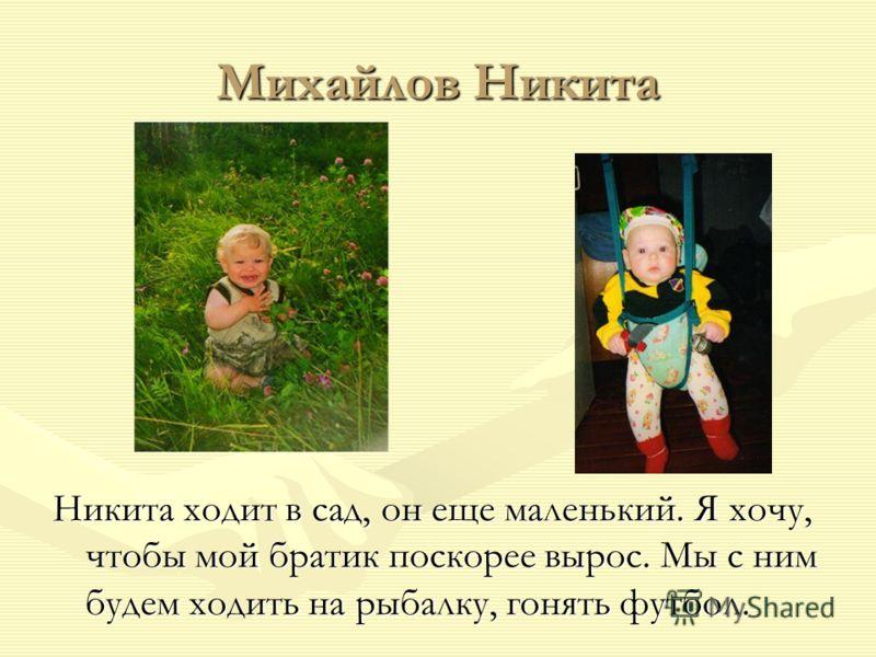 Михайлов Никита Никита ходит в сад, он еще маленький. Я хочу, чтобы мой братик поскорее вырос. Мы с ним будем ходить на рыбалку, гонять футбол.