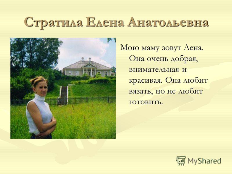 Стратила Елена Анатольевна Мою маму зовут Лена. Она очень добрая, внимательная и красивая. Она любит вязать, но не любит готовить.