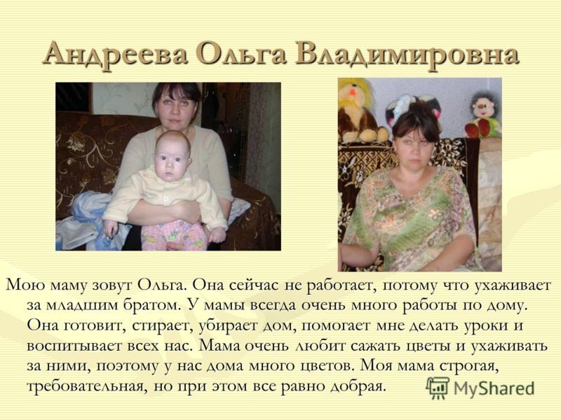 Андреева Ольга Владимировна Мою маму зовут Ольга. Она сейчас не работает, потому что ухаживает за младшим братом. У мамы всегда очень много работы по дому. Она готовит, стирает, убирает дом, помогает мне делать уроки и воспитывает всех нас. Мама очен