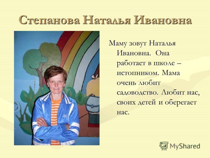 Степанова Наталья Ивановна Маму зовут Наталья Ивановна. Она работает в школе – истопником. Мама очень любит садоводство. Любит нас, своих детей и оберегает нас.