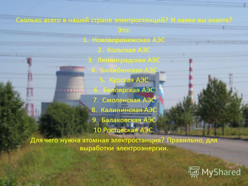 Сколько всего в нашей стране электростанций? И какие вы знаете? Это: 1.Нововоронежская АЭС 2.Кольская АЭС 3.Ленинградская АЭС 4.Билибинская АЭС 5.Курская АЭС 6.Белоярская АЭС 7.Смоленская АЭС 8.Калининская АЭС 9.Балаковская АЭС 10.Ростовская АЭС. Для