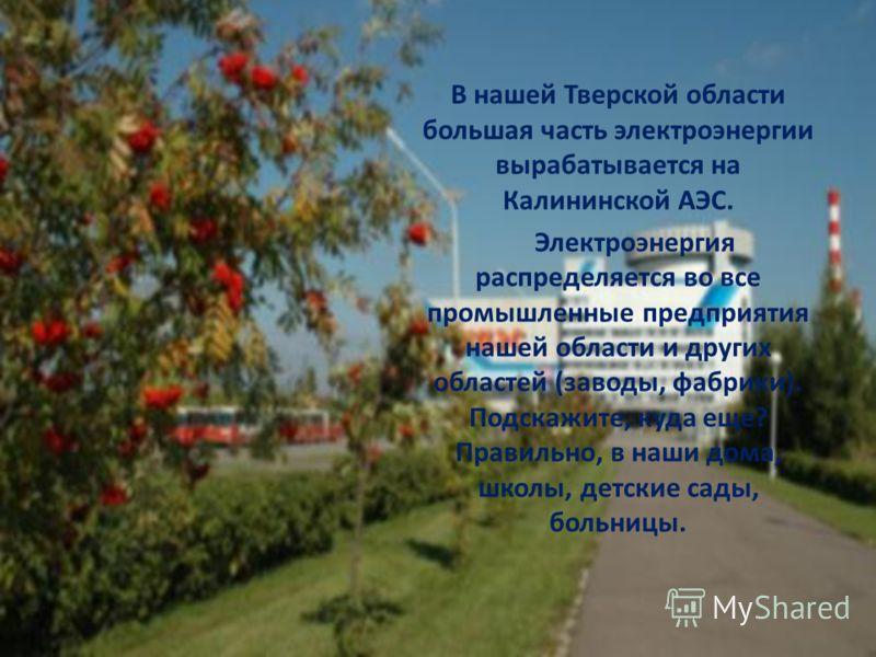 В нашей Тверской области большая часть электроэнергии вырабатывается на Калининской АЭС. Электроэнергия распределяется во все промышленные предприятия нашей области и других областей (заводы, фабрики). Подскажите, куда еще? Правильно, в наши дома, шк