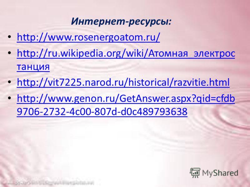 Интернет-ресурсы: http://www.rosenergoatom.ru/ http://ru.wikipedia.org/wiki/Атомная_электрос танция http://ru.wikipedia.org/wiki/Атомная_электрос танция http://vit7225.narod.ru/historical/razvitie.html http://www.genon.ru/GetAnswer.aspx?qid=cfdb 9706
