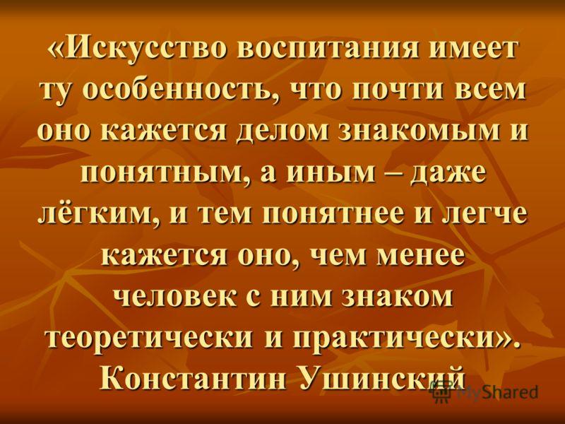 «Искусство воспитания имеет ту особенность, что почти всем оно кажется делом знакомым и понятным, а иным – даже лёгким, и тем понятнее и легче кажется оно, чем менее человек с ним знаком теоретически и практически». Константин Ушинский