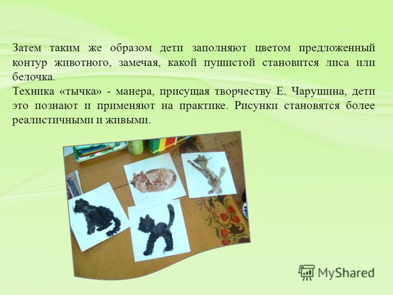 Затем таким же образом дети заполняют цветом предложенный контур животного, замечая, какой пушистой становится лиса или белочка. Техника «тычка» - манера, присущая творчеству Е. Чарушина, дети это познают и применяют на практике. Рисунки становятся б