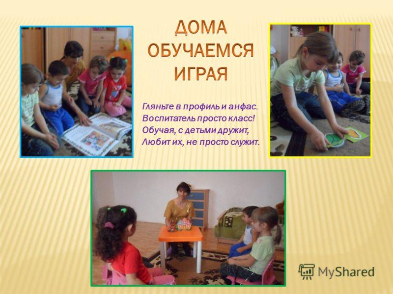 Гляньте в профиль и анфас. Воспитатель просто класс! Обучая, с детьми дружит, Любит их, не просто служит.