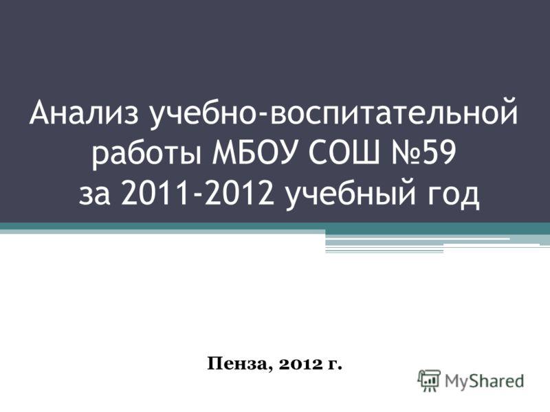 Анализ учебно-воспитательной работы МБОУ СОШ 59 за 2011-2012 учебный год Пенза, 2012 г.