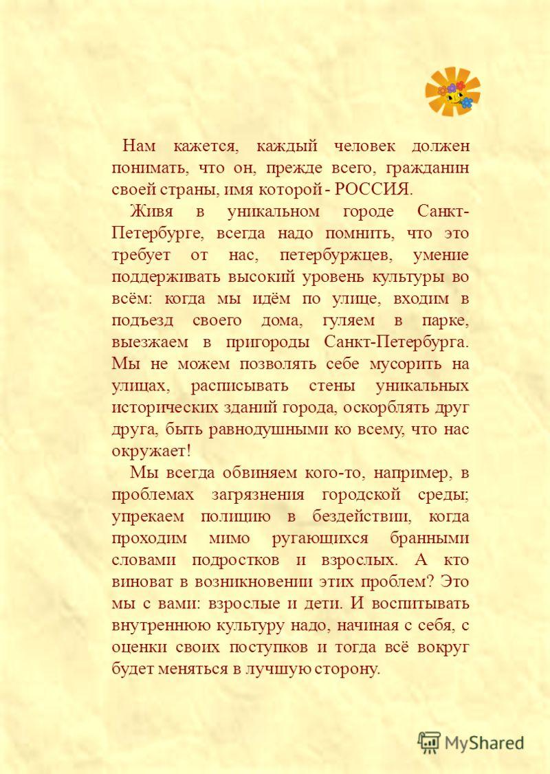 Нам кажется, каждый человек должен понимать, что он, прежде всего, гражданин своей страны, имя которой - РОССИЯ. Живя в уникальном городе Санкт- Петербурге, всегда надо помнить, что это требует от нас, петербуржцев, умение поддерживать высокий уровен