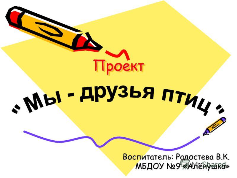 ПроектПроект Воспитатель: Радостева В.К. МБДОУ 9 «Алёнушка»
