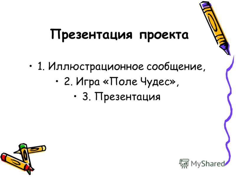 Презентация проекта 1. Иллюстрационное сообщение, 2. Игра «Поле Чудес», 3. Презентация