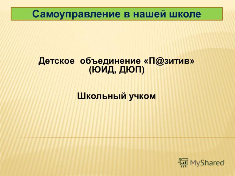 Самоуправление в нашей школе Детское объединение «П@зитив» (ЮИД, ДЮП) Школьный учком