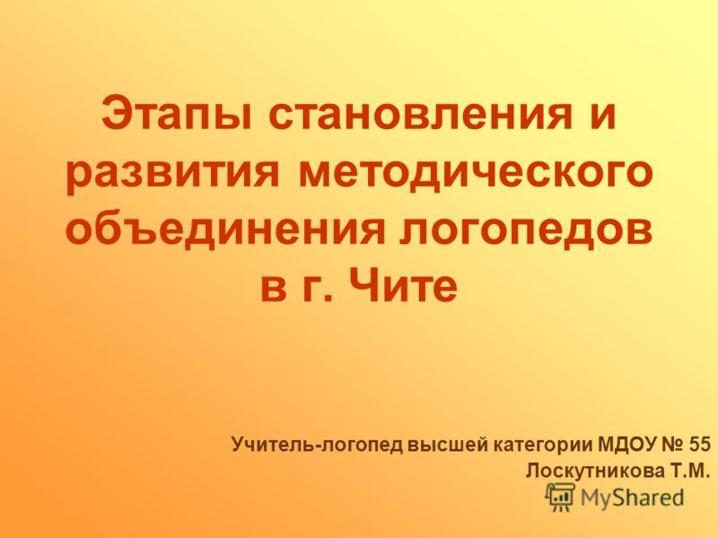 Этапы становления и развития методического объединения логопедов в г. Чите Учитель-логопед высшей категории МДОУ 55 Лоскутникова Т.М.