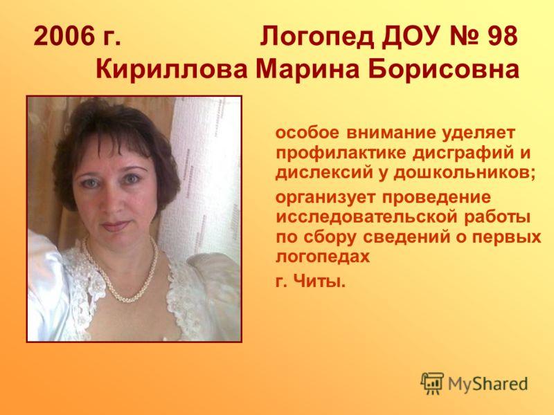 2006 г. Логопед ДОУ 98 Кириллова Марина Борисовна особое внимание уделяет профилактике дисграфий и дислексий у дошкольников; организует проведение исследовательской работы по сбору сведений о первых логопедах г. Читы.