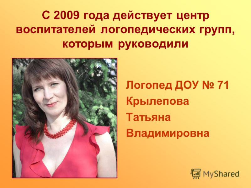 С 2009 года действует центр воспитателей логопедических групп, которым руководили Логопед ДОУ 71 Крылепова Татьяна Владимировна