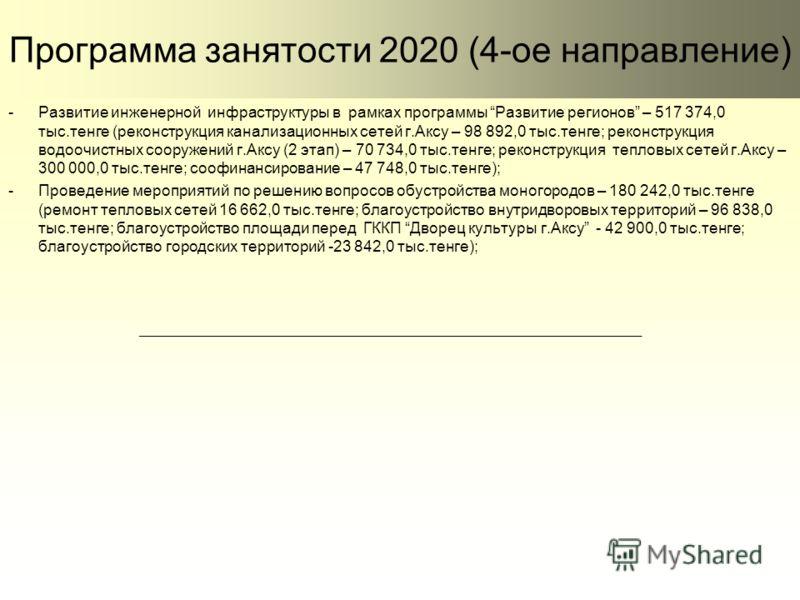 Программа занятости 2020 (4-ое направление) -Развитие инженерной инфраструктуры в рамках программы Развитие регионов – 517 374,0 тыс.тенге (реконструкция канализационных сетей г.Аксу – 98 892,0 тыс.тенге; реконструкция водоочистных сооружений г.Аксу