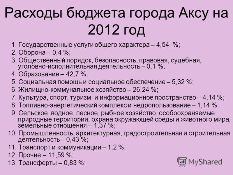 Расходы бюджета города Аксу на 2012 год 1. Государственные услуги общего характера – 4,54 %; 2. Оборона – 0,4 %; 3. Общественный порядок, безопасность, правовая, судебная, уголовно-исполнительная деятельность – 0,1 %; 4. Образование – 42,7 %; 5. Соци