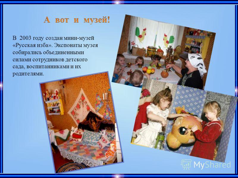 В 2003 году создан мини-музей «Русская изба». Экспонаты музея собирались объединенными силами сотрудников детского сада, воспитанниками и их родителями.