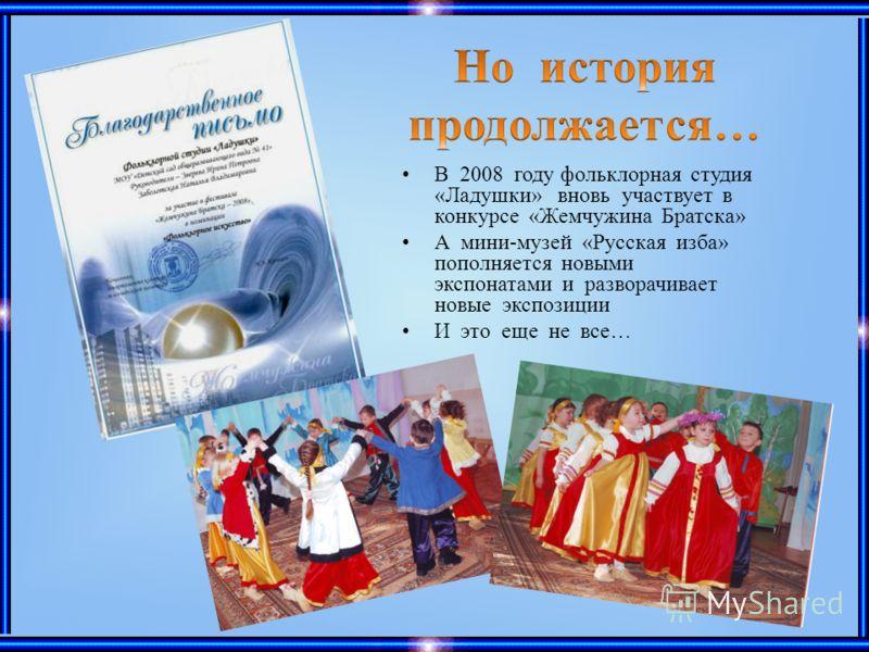 В 2008 году фольклорная студия «Ладушки» вновь участвует в конкурсе «Жемчужина Братска» А мини-музей «Русская изба» пополняется новыми экспонатами и разворачивает новые экспозиции И это еще не все…