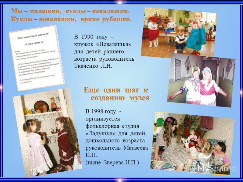 В 1990 году - кружок «Неваляшка» для детей раннего возраста руководитель Ткаченко Л.Н. В 1998 году - организуется фольклорная студия «Ладушки» для детей дошкольного возраста руководитель Матвеева И.П. (ныне Зверева И.П.)