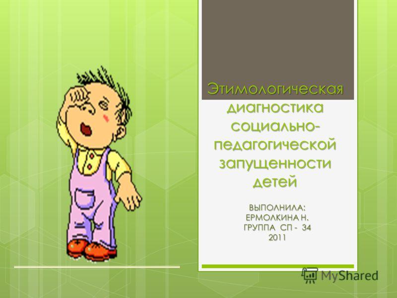 Этимологическая диагностика социально- педагогической запущенности детей ВЫПОЛНИЛА: ЕРМОЛКИНА Н. ГРУППА СП - 34 2011