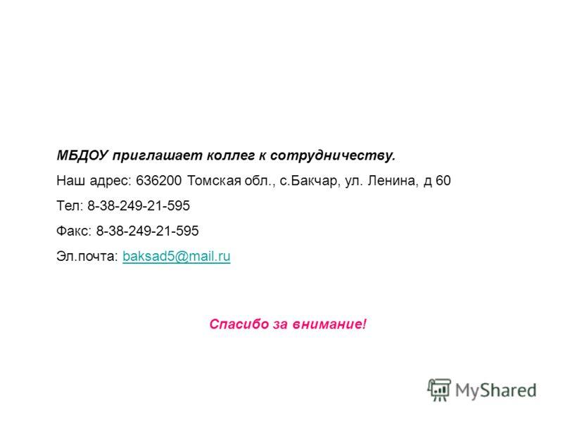 МБДОУ приглашает коллег к сотрудничеству. Наш адрес: 636200 Томская обл., с.Бакчар, ул. Ленина, д 60 Тел: 8-38-249-21-595 Факс: 8-38-249-21-595 Эл.почта: baksad5@mail.rubaksad5@mail.ru Спасибо за внимание!