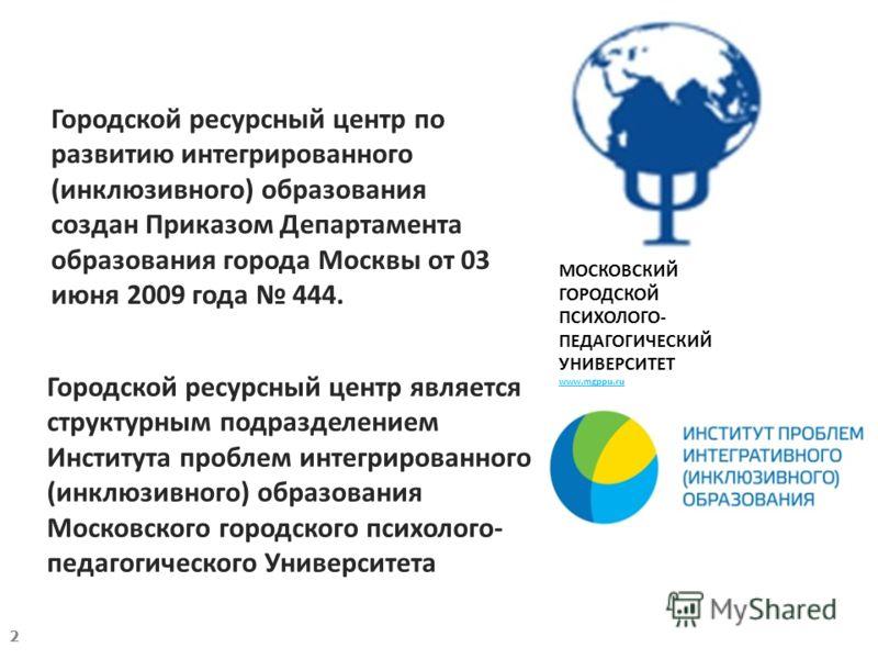 Городской ресурсный центр по развитию интегрированного (инклюзивного) образования создан Приказом Департамента образования города Москвы от 03 июня 2009 года 444. Городской ресурсный центр является структурным подразделением Института проблем интегри