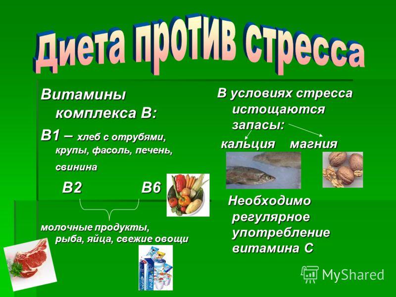 Витамины комплекса В: В1 – хлеб с отрубями, крупы, фасоль, печень, свинина В2 В6 В2 В6 молочные продукты, рыба, яйца, свежие овощи В условиях стресса истощаются запасы: кальция магния кальция магния Необходимо регулярное употребление витамина С Необх