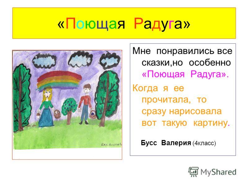 «Поющая Радуга» Мне понравились все сказки,но особенно «Поющая Радуга». Когда я ее прочитала, то сразу нарисовала вот такую картину. Бусс Валерия (4класс)