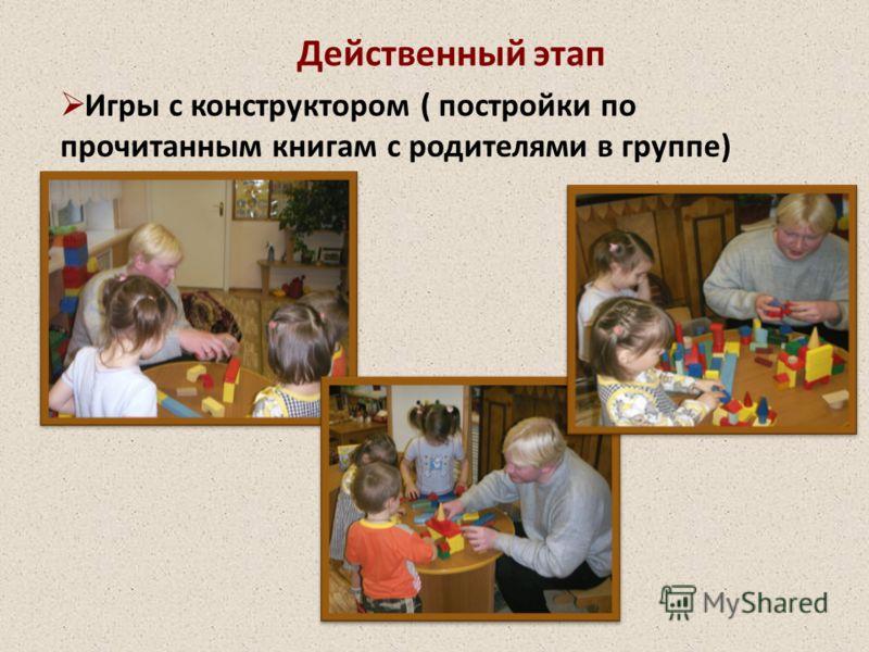Игры с конструктором ( постройки по прочитанным книгам с родителями в группе) Действенный этап