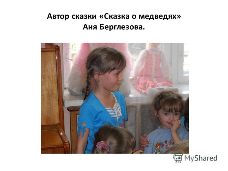 Автор сказки «Сказка о медведях» Аня Берглезова.