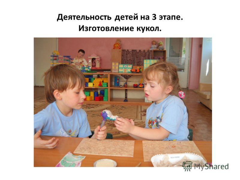 Деятельность детей на 3 этапе. Изготовление кукол.