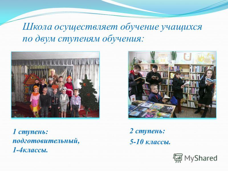 Школа осуществляет обучение учащихся по двум ступеням обучения: 1 ступень: подготовительный, 1-4классы. 2 ступень: 5-10 классы.