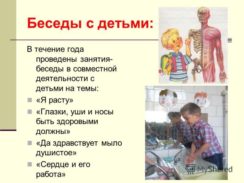 Беседы с детьми: В течение года проведены занятия- беседы в совместной деятельности с детьми на темы: «Я расту» «Глазки, уши и носы быть здоровыми должны» «Да здравствует мыло душистое» «Сердце и его работа»
