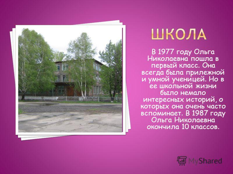 В 1977 году Ольга Николаевна пошла в первый класс. Она всегда была прилежной и умной ученицей. Но в ее школьной жизни было немало интересных историй, о которых она очень часто вспоминает. В 1987 году Ольга Николаевна окончила 10 классов.