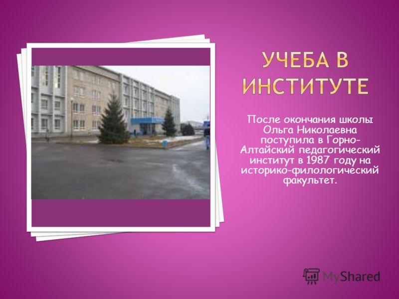 После окончания школы Ольга Николаевна поступила в Горно- Алтайский педагогический институт в 1987 году на историко-филологический факультет.