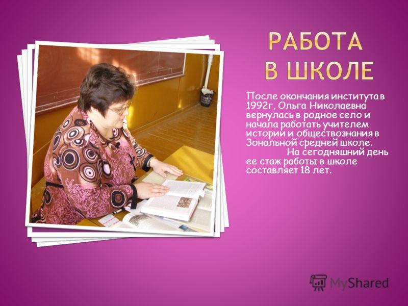 После окончания института в 1992г, Ольга Николаевна вернулась в родное село и начала работать учителем истории и обществознания в Зональной средней школе. На сегодняшний день ее стаж работы в школе составляет 18 лет.