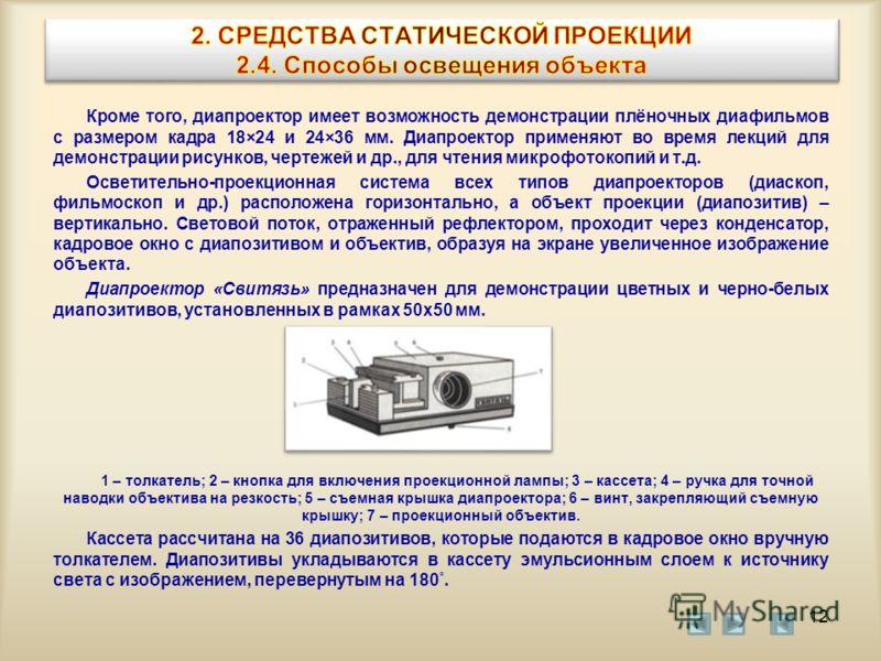 Кроме того, диапроектор имеет возможность демонстрации плёночных диафильмов с размером кадра 18×24 и 24×36 мм. Диапроектор применяют во время лекций для демонстрации рисунков, чертежей и др., для чтения микрофотокопий и т.д. Осветительно-проекционная