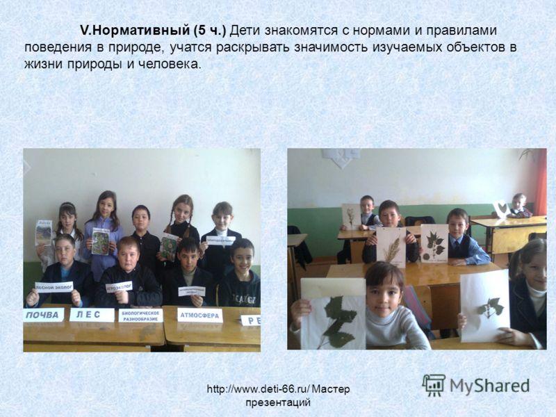http://www.deti-66.ru/ Мастер презентаций V.Нормативный (5 ч.) Дети знакомятся с нормами и правилами поведения в природе, учатся раскрывать значимость изучаемых объектов в жизни природы и человека.
