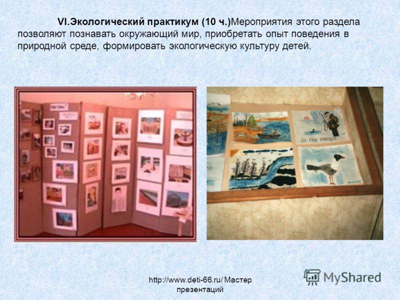 http://www.deti-66.ru/ Мастер презентаций VI.Экологический практикум (10 ч.)Мероприятия этого раздела позволяют познавать окружающий мир, приобретать опыт поведения в природной среде, формировать экологическую культуру детей.