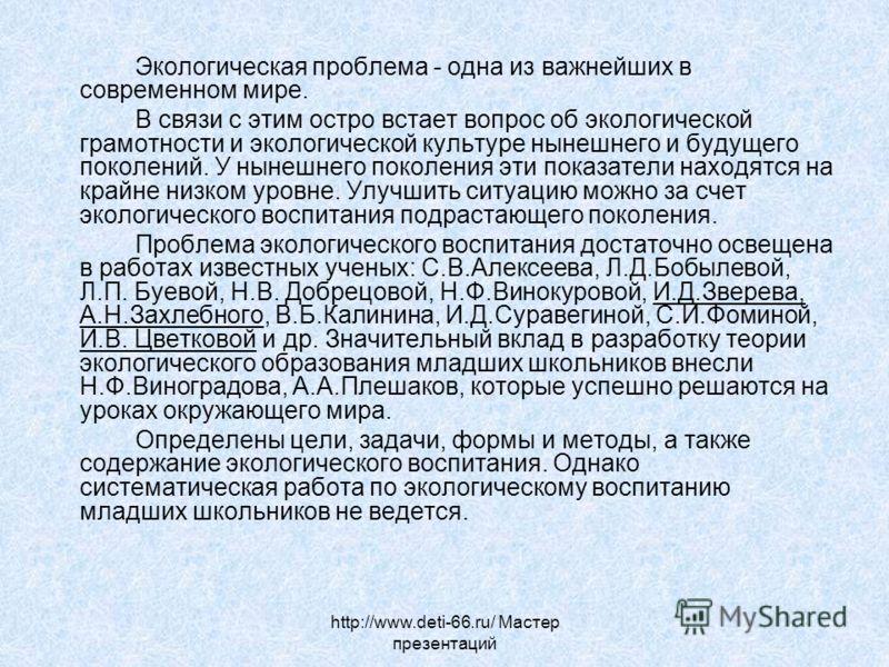 http://www.deti-66.ru/ Мастер презентаций Экологическая проблема - одна из важнейших в современном мире. В связи с этим остро встает вопрос об экологической грамотности и экологической культуре нынешнего и будущего поколений. У нынешнего поколения эт