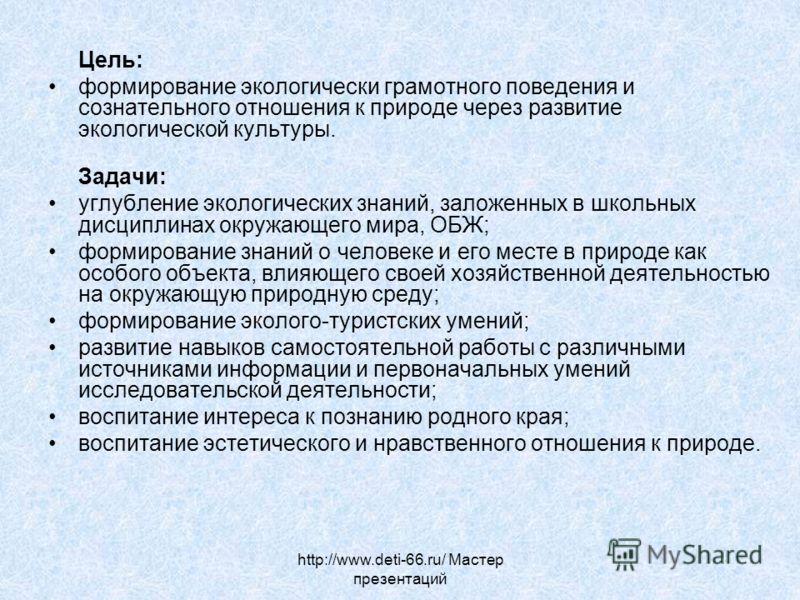 http://www.deti-66.ru/ Мастер презентаций Цель: формирование экологически грамотного поведения и сознательного отношения к природе через развитие экологической культуры. Задачи: углубление экологических знаний, заложенных в школьных дисциплинах окруж