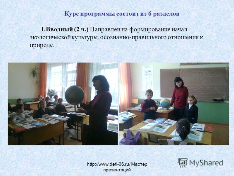 http://www.deti-66.ru/ Мастер презентаций Курс программы состоит из 6 разделов I.Вводный (2 ч.) Направлен на формирование начал экологической культуры, осознанно-правильного отношения к природе.