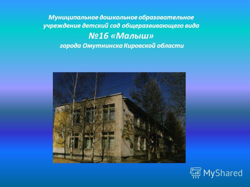 Муниципальное дошкольное образовательное учреждение детский сад общеразвивающего вида 16 «Малыш» города Омутнинска Кировской области