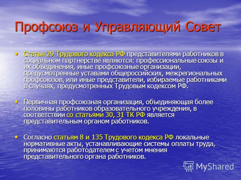 Профсоюз и Управляющий Совет Статья 29 Трудового кодекса РФ представителями работников в социальном партнерстве являются: профессиональные союзы и их объединения, иные профсоюзные организации, предусмотренные уставами общероссийских, межрегиональных
