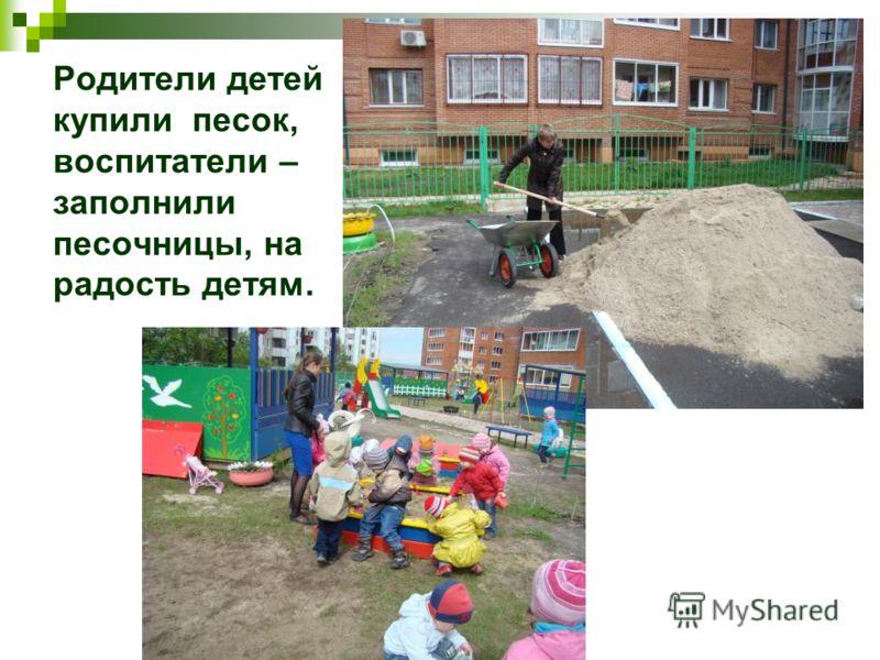 Родители детей купили песок, воспитатели – заполнили песочницы, на радость детям.
