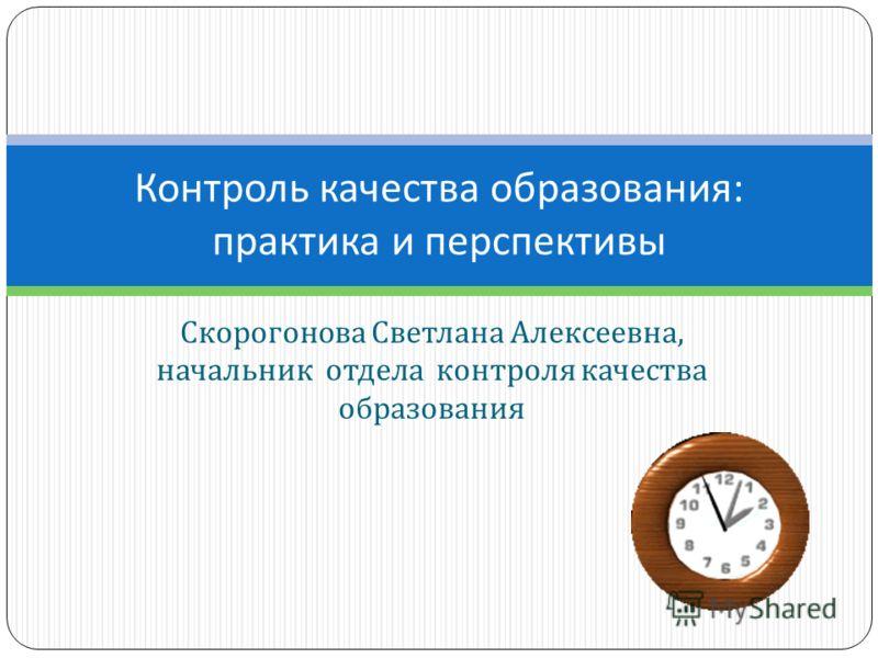 Скорогонова Светлана Алексеевна, начальник отдела контроля качества образования Контроль качества образования : практика и перспективы