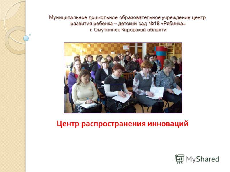 Муниципальное дошкольное образовательное учреждение центр развития ребенка – детский сад 18 «Рябинка» г. Омутнинск Кировской области Центр распространения инноваций