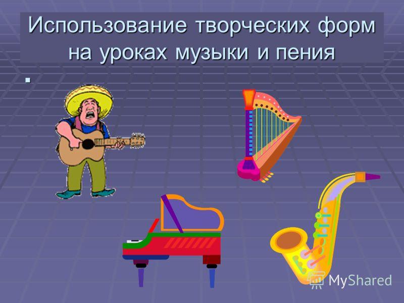 Использование творческих форм на уроках музыки и пения